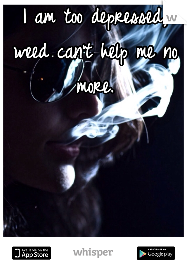 I am too depressed, weed can't help me no more.