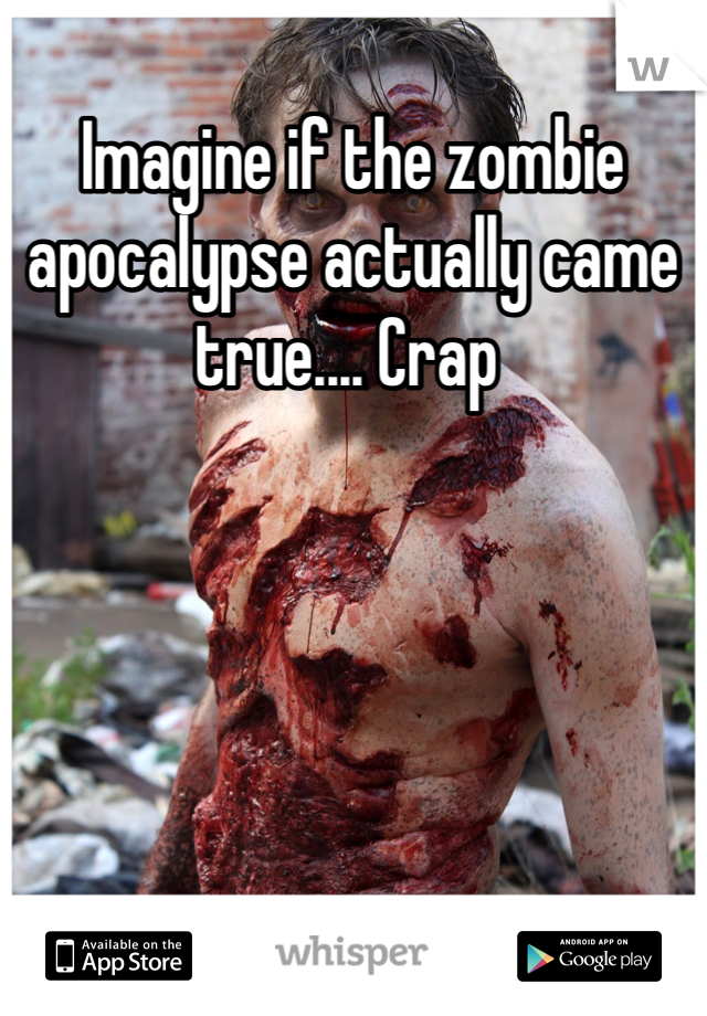 Imagine if the zombie apocalypse actually came true.... Crap