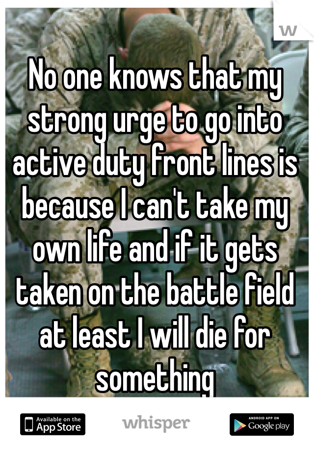 No one knows that my strong urge to go into active duty front lines is because I can't take my own life and if it gets taken on the battle field at least I will die for something