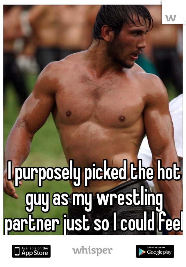 I purposely picked the hot guy as my wrestling partner just so I could feel his muscles.