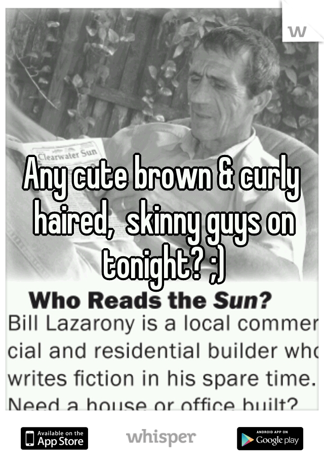 Any cute brown & curly haired,  skinny guys on tonight? ;)