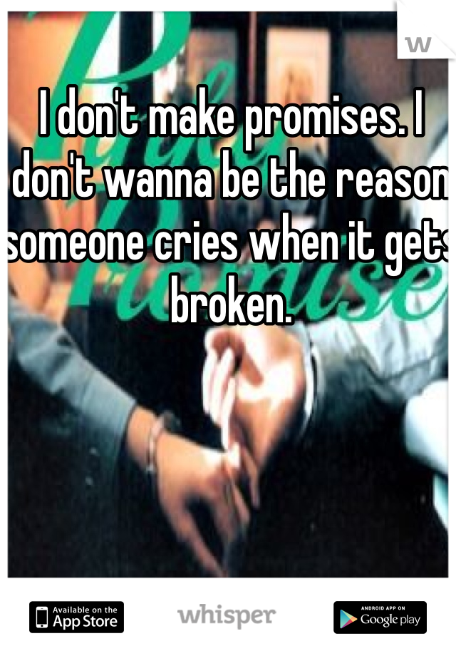 I don't make promises. I don't wanna be the reason someone cries when it gets broken.