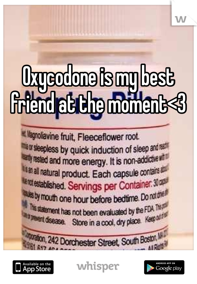 Oxycodone is my best friend at the moment<3