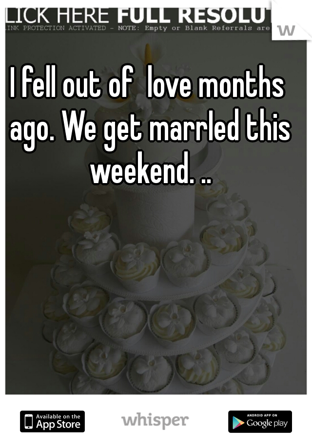 I fell out of  love months ago. We get marrIed this weekend. ..