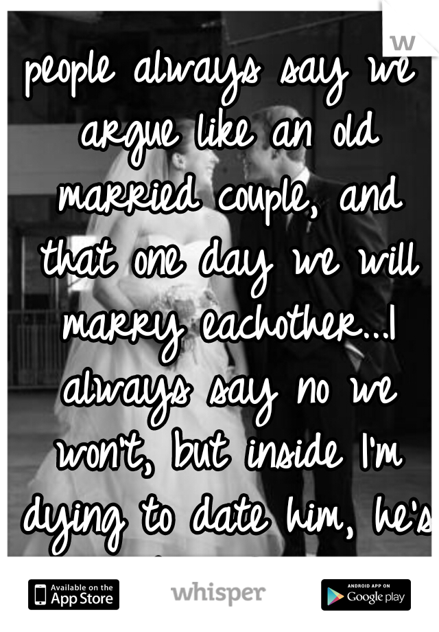 people always say we argue like an old married couple, and that one day we will marry eachother...I always say no we won't, but inside I'm dying to date him, he's my best friend!