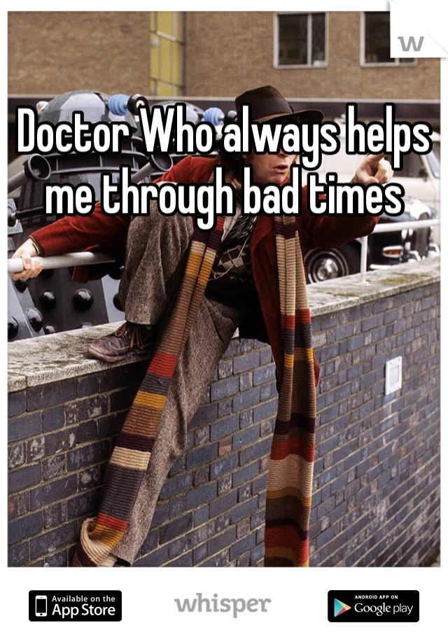 Doctor Who always helps me through bad times