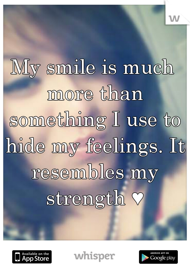 My smile is much more than something I use to hide my feelings. It resembles my strength ♥