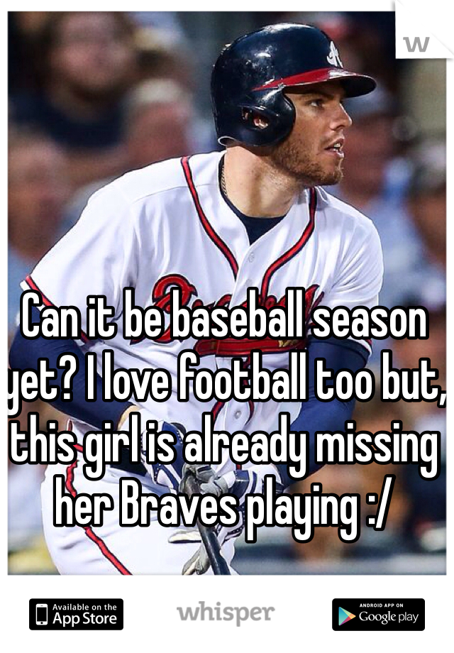 Can it be baseball season yet? I love football too but, this girl is already missing her Braves playing :/