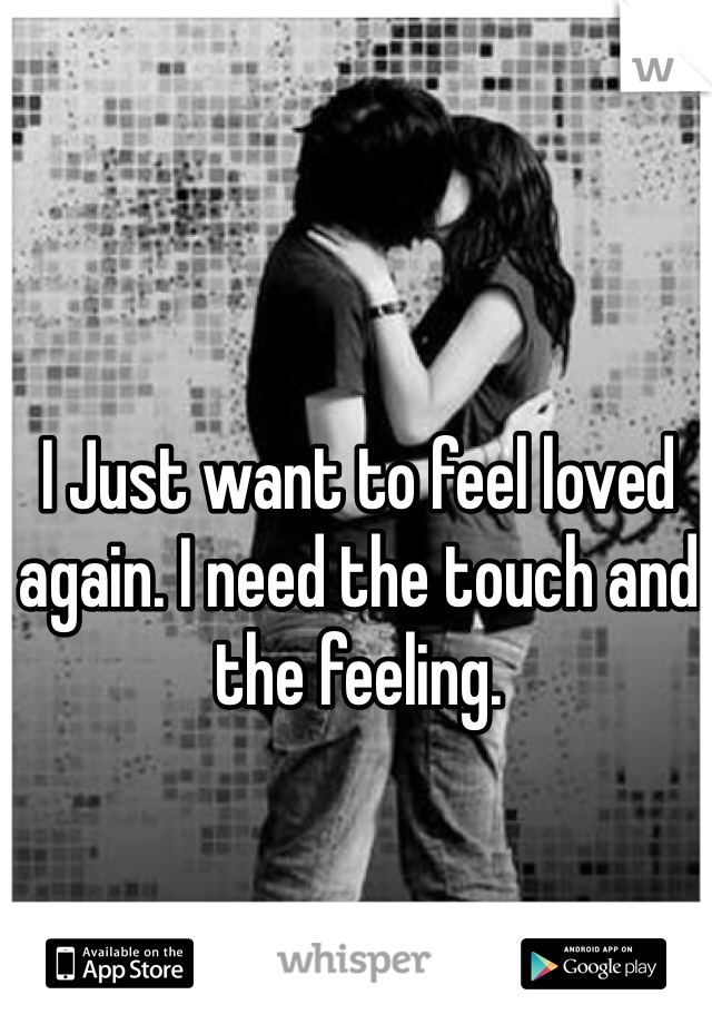 I Just want to feel loved again. I need the touch and the feeling.