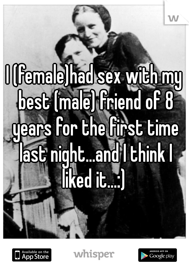 I (female)had sex with my best (male) friend of 8 years for the first time last night...and I think I liked it...:)