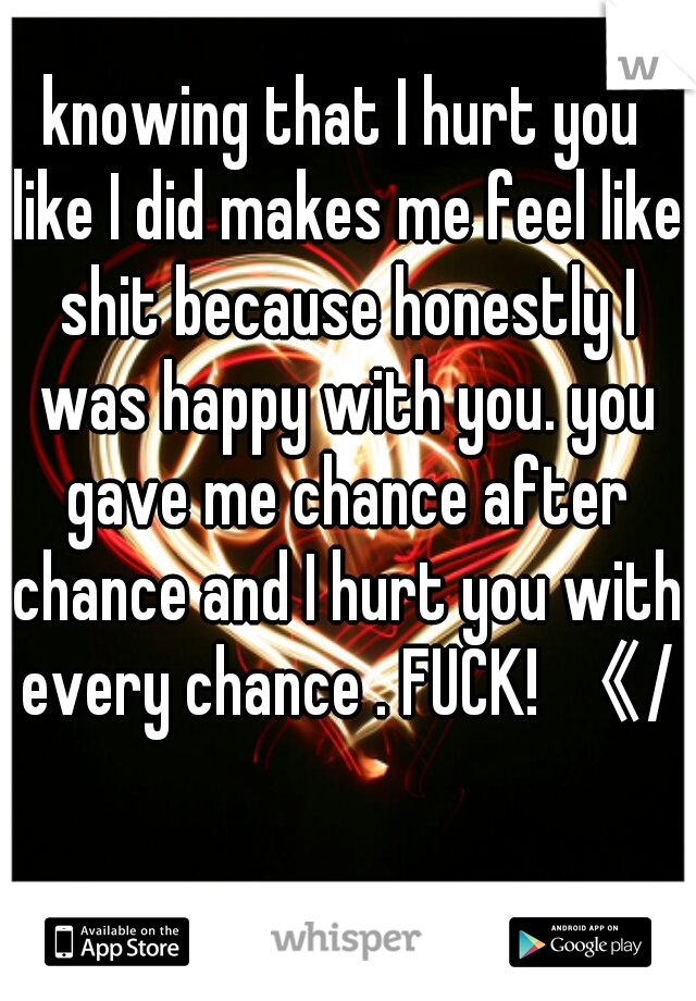 knowing that I hurt you like I did makes me feel like shit because honestly I was happy with you. you gave me chance after chance and I hurt you with every chance . FUCK! 《/3