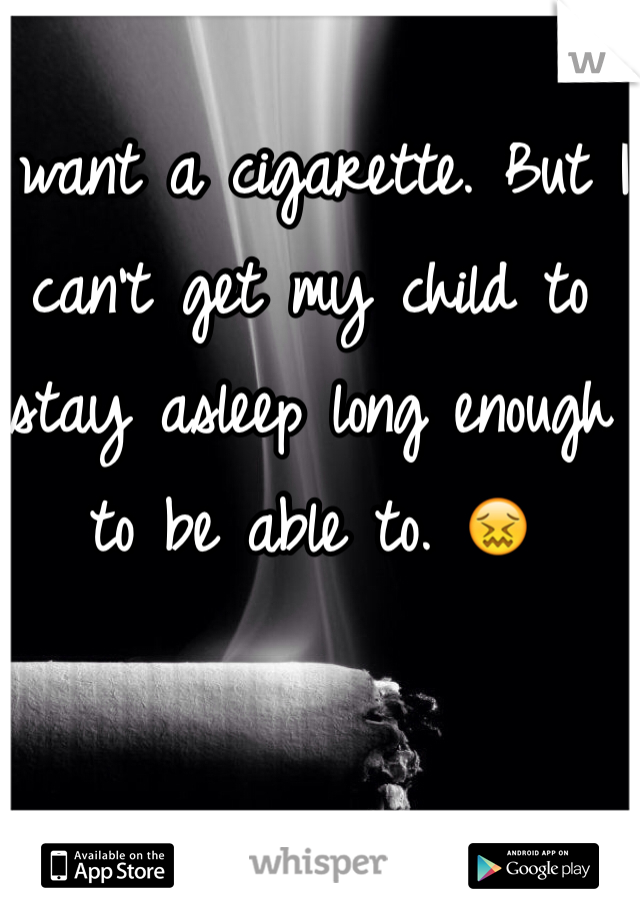 I want a cigarette. But I can't get my child to stay asleep long enough to be able to. 😖