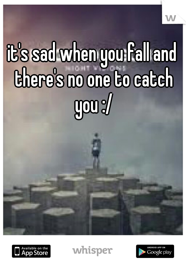 it's sad when you fall and there's no one to catch you :/