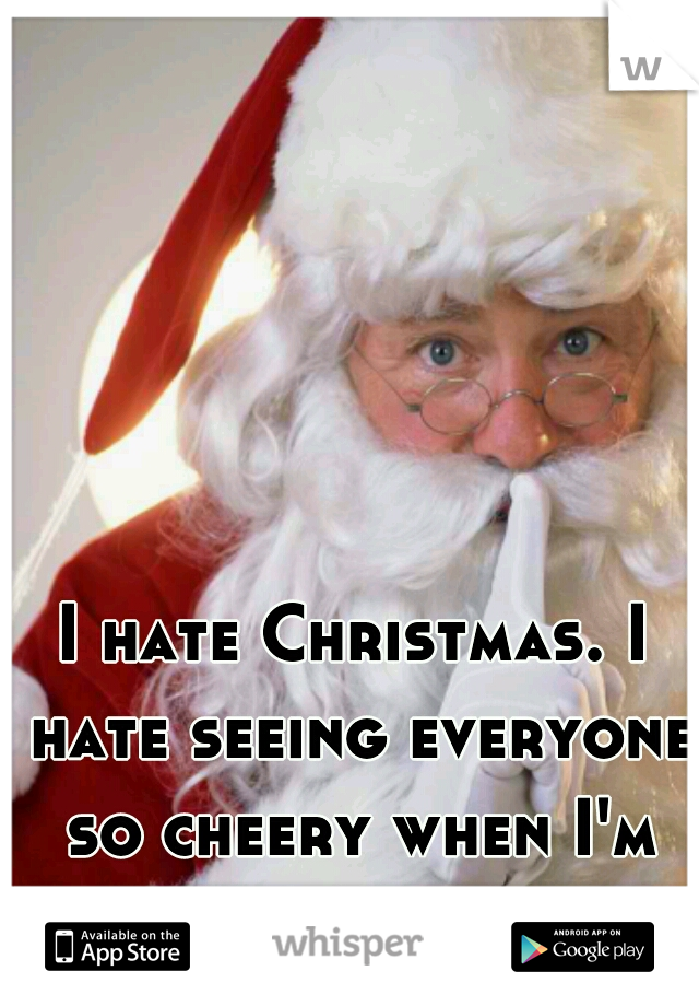 I hate Christmas. I hate seeing everyone so cheery when I'm dying inside.