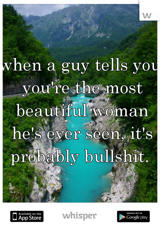 when a guy tells you you're the most beautiful woman he's ever seen, it's probably bullshit.