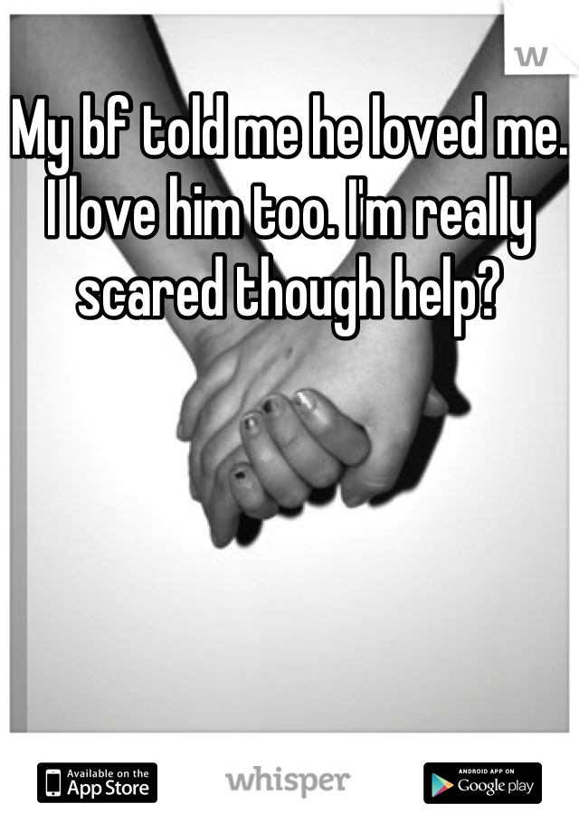 My bf told me he loved me. I love him too. I'm really scared though help?