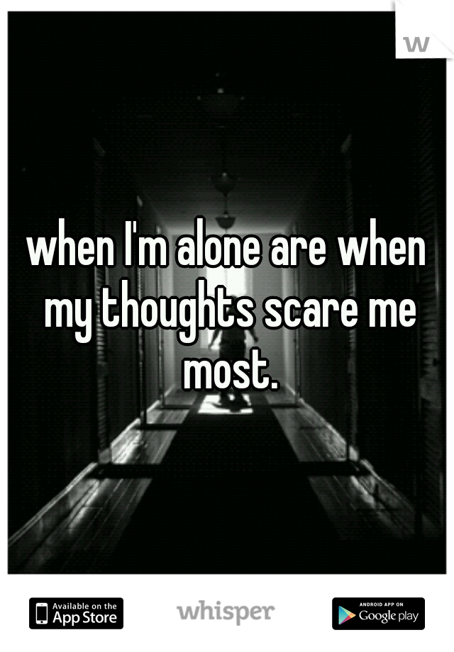 when I'm alone are when my thoughts scare me most.