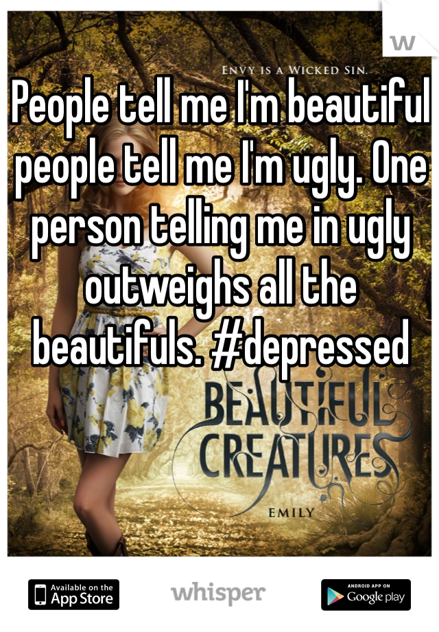 People tell me I'm beautiful people tell me I'm ugly. One person telling me in ugly outweighs all the beautifuls. #depressed