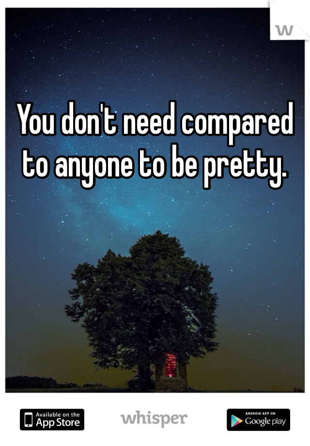 You don't need compared to anyone to be pretty.