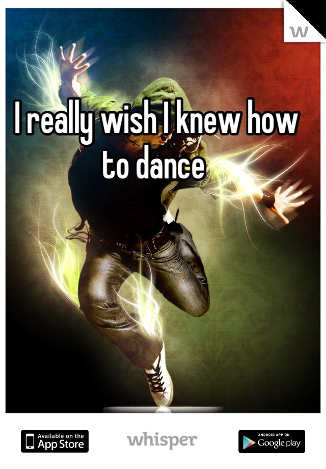 I really wish I knew how to dance