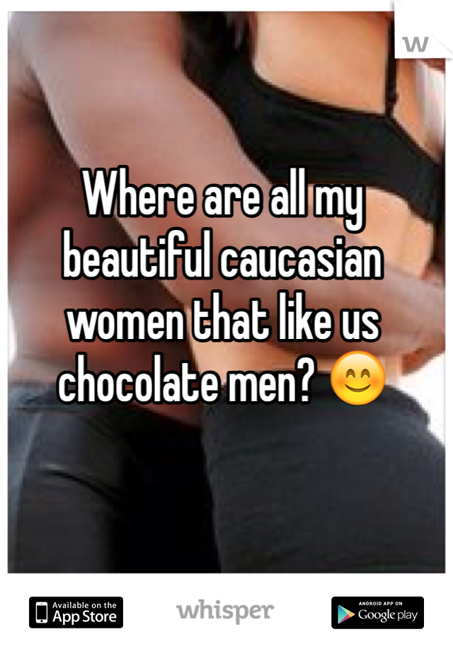Where are all my beautiful caucasian women that like us chocolate men? 😊