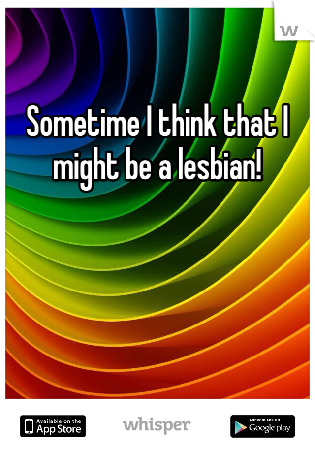 Sometime I think that I might be a lesbian!