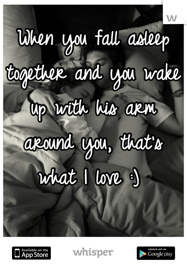 When you fall asleep together and you wake up with his arm around you, that's what I love :)
