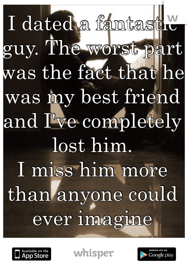 I dated a fantastic guy. The worst part was the fact that he was my best friend and I've completely lost him.  I miss him more than anyone could ever imagine