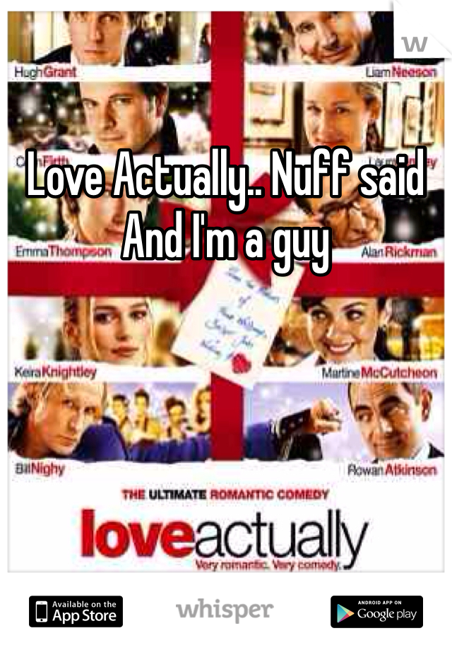 Love Actually.. Nuff said And I'm a guy