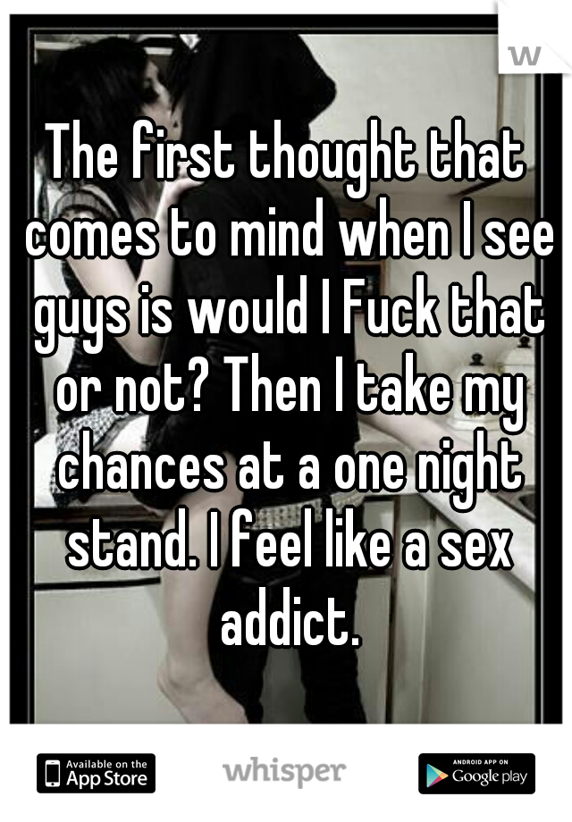 The first thought that comes to mind when I see guys is would I Fuck that or not? Then I take my chances at a one night stand. I feel like a sex addict.