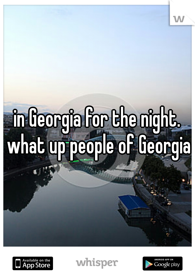 in Georgia for the night. what up people of Georgia