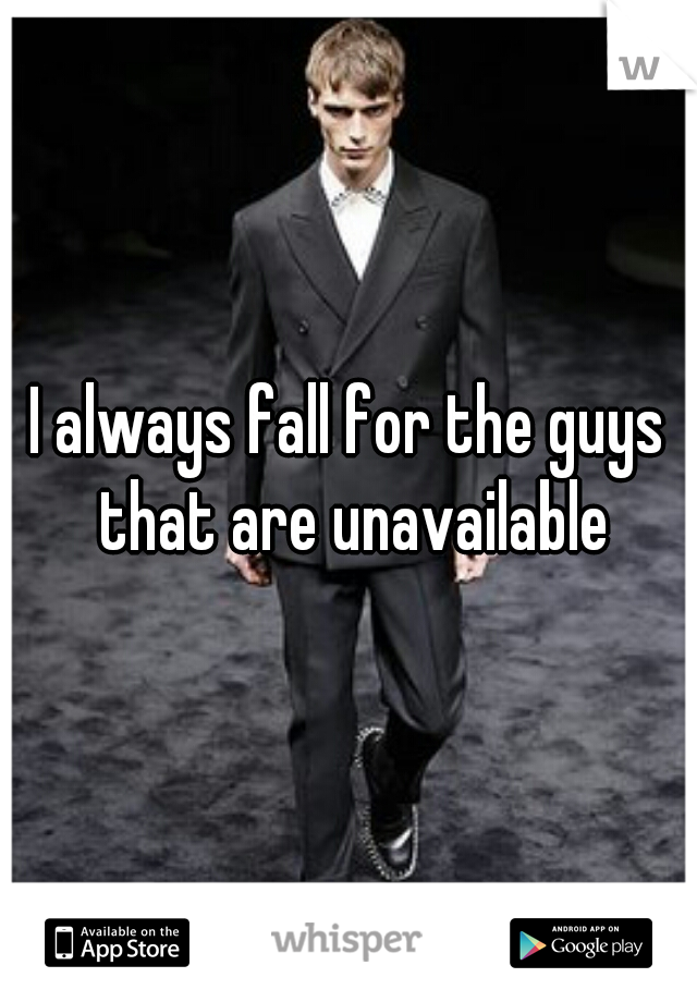 I always fall for the guys that are unavailable