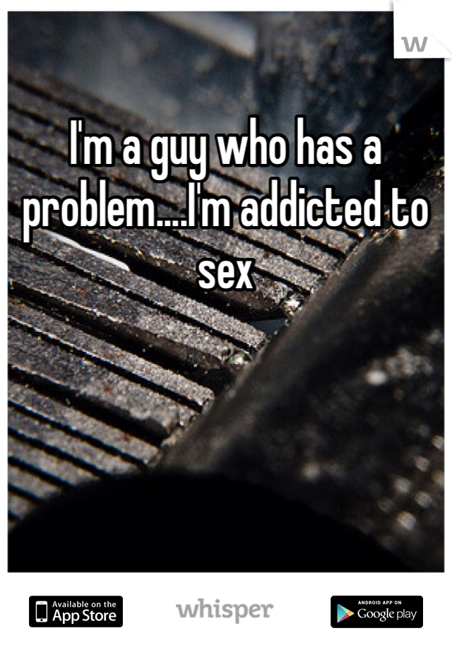 I'm a guy who has a problem....I'm addicted to sex