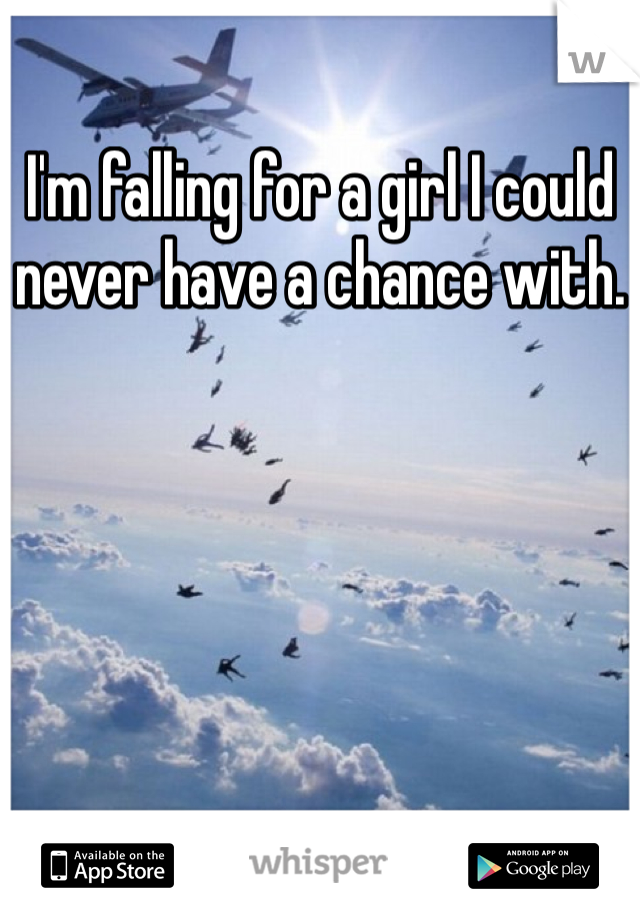 I'm falling for a girl I could never have a chance with.