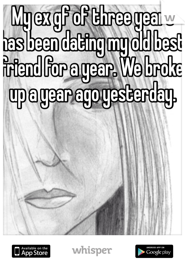My ex gf of three years has been dating my old best friend for a year. We broke up a year ago yesterday.