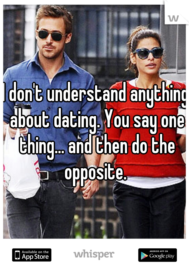 I don't understand anything about dating. You say one thing... and then do the opposite.
