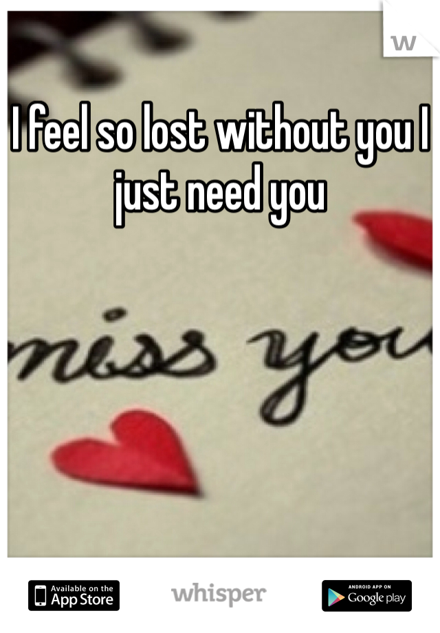 I feel so lost without you I just need you