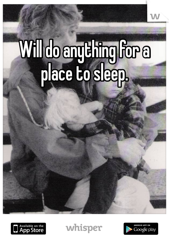 Will do anything for a place to sleep.