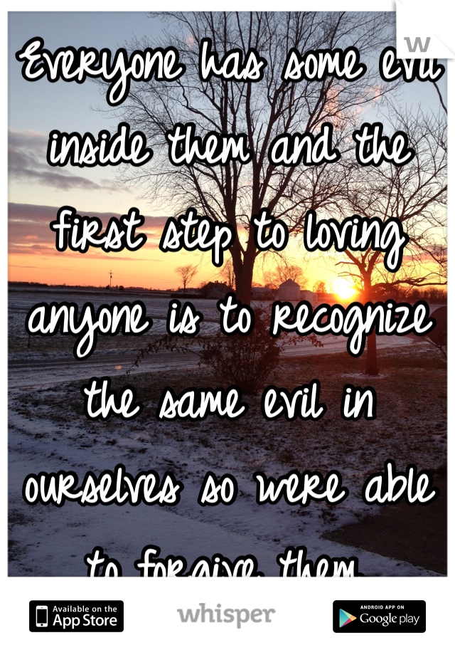 Everyone has some evil inside them and the first step to loving anyone is to recognize the same evil in ourselves so were able to forgive them.