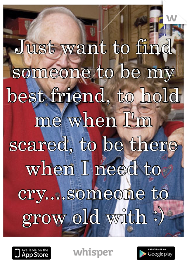 Just want to find someone to be my best friend, to hold me when I'm scared, to be there when I need to cry....someone to grow old with :)