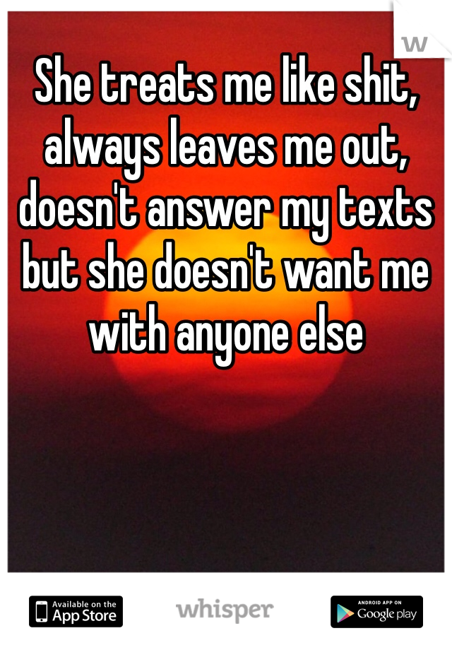 She treats me like shit, always leaves me out, doesn't answer my texts but she doesn't want me with anyone else
