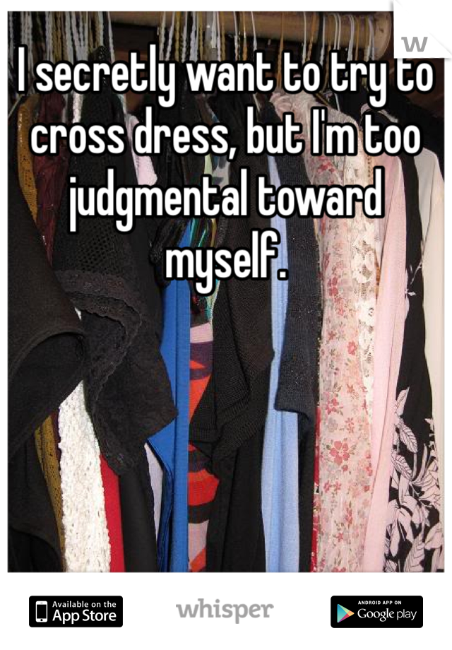 I secretly want to try to cross dress, but I'm too judgmental toward myself.