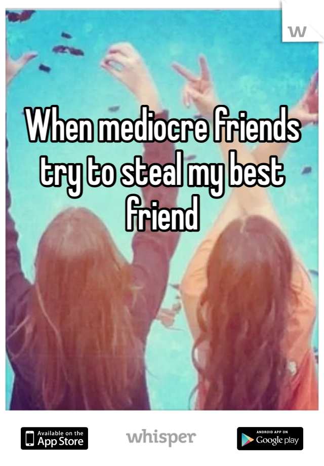 When mediocre friends try to steal my best friend