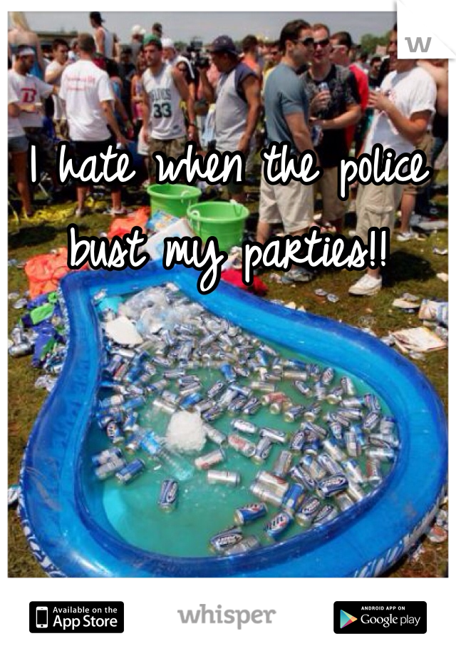 I hate when the police bust my parties!!