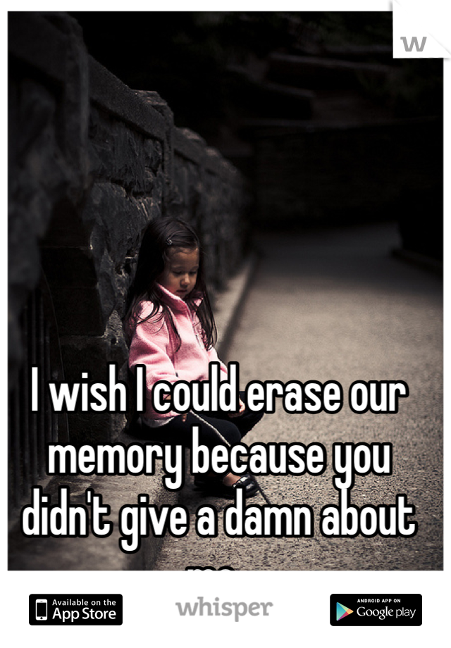 I wish I could erase our memory because you didn't give a damn about me..