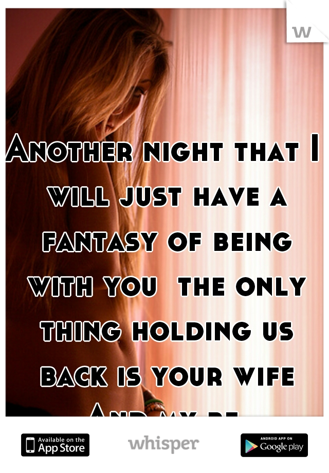 Another night that I will just have a fantasy of being with you  the only thing holding us back is your wife And my bf.
