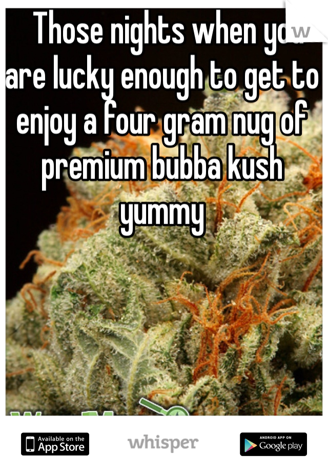 Those nights when you are lucky enough to get to enjoy a four gram nug of premium bubba kush yummy