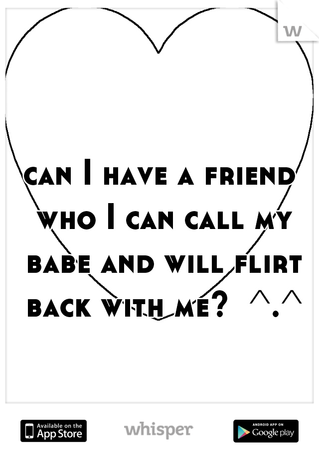 can I have a friend who I can call my babe and will flirt back with me?  ^.^