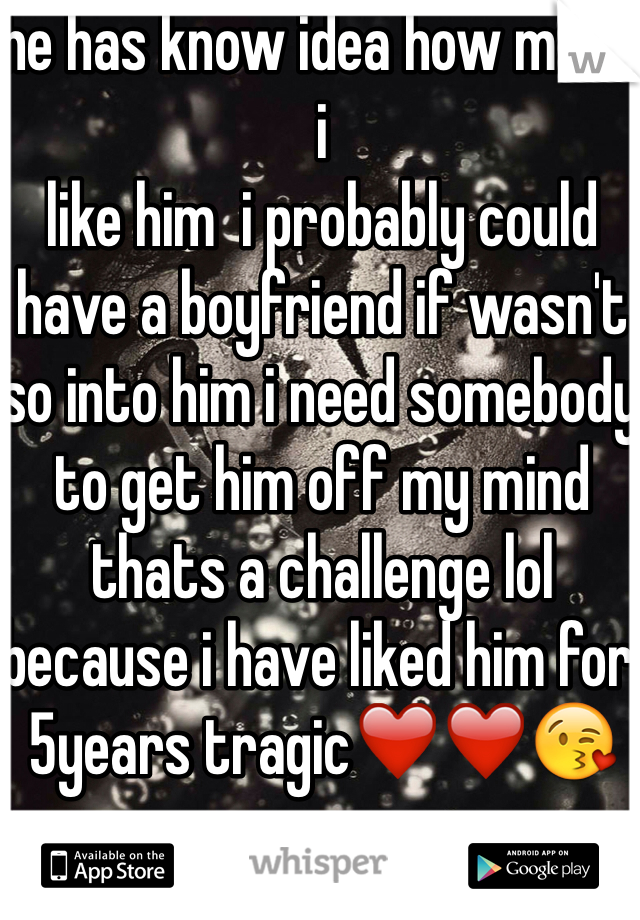 he has know idea how much i  like him  i probably could have a boyfriend if wasn't so into him i need somebody to get him off my mind thats a challenge lol because i have liked him for 5years tragic❤️❤️😘