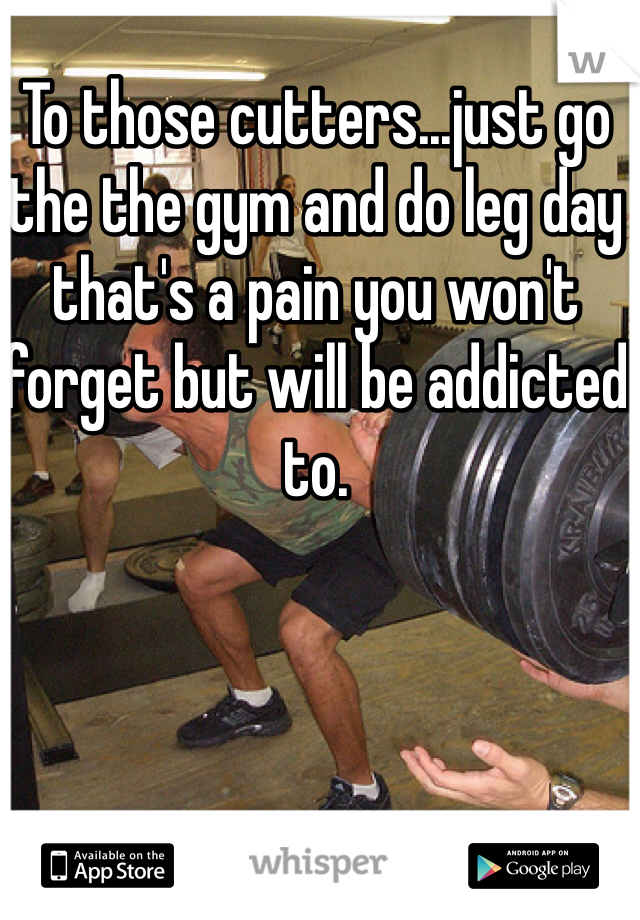 To those cutters...just go the the gym and do leg day that's a pain you won't forget but will be addicted to.